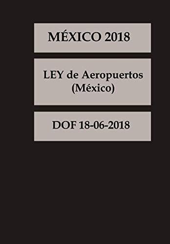 LEY de Aeropuertos México (Spanish Edition): DOF 18-06-2018
