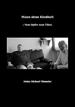 Mann ohne Kindheit: - Vom Opfer zum Täter.