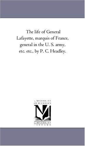 The life of General Lafayette, marquis of France, general in the U. S. army, etc. etc., by P. C. Headley.