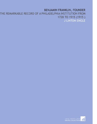 Benjamin Franklin, Founder: The Remarkable Record of a Philadelphia Institution From 1728 to 1915 (1915 ) por J Linton Engle