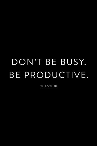 2017-2018: Don't Be Busy, Be Productive: 18 Month Planner, July 2017 – December 2018 (Agendas, Planners and Organizers)