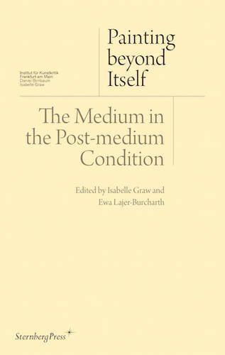 Painting Beyond Itself: The Medium in the Post-Medium Condition