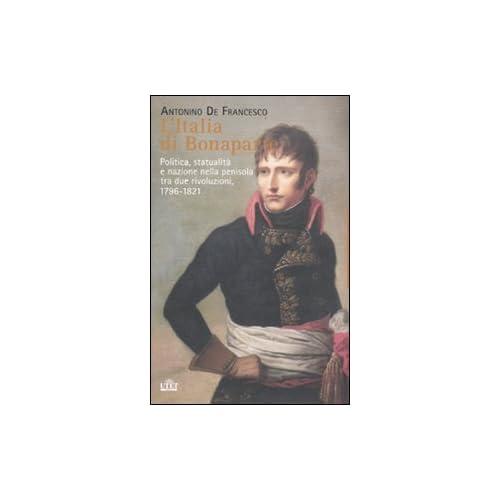 L'italia Di Bonaparte. Politica, Statualità E Nazione Nella Penisola Tra Due Rivoluzioni, 1796-1812