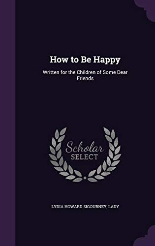 How to Be Happy: Written for the Children of Some Dear Friends