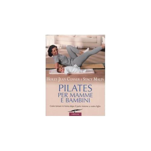Pilates Per Mamme E Bambini. Come Tornare In Forma Dopo Il Parto Insieme A Vostro Figlio. Ediz. Illustrata