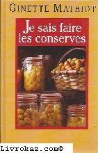 Je sais faire les conserves : Plus de 600 recettes de conserves, de plats cuisinés, de charcuterie