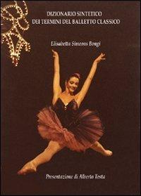 Dizionario sintetico dei termini del balletto classico. Ediz. illustrata por Elisabetta Simeons Bongi