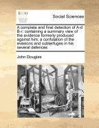 A complete and final detection of A-d B-r: containing a summary view of the evidence formerly produced against him; a confutation of the evasions and subterfuges in his several defences