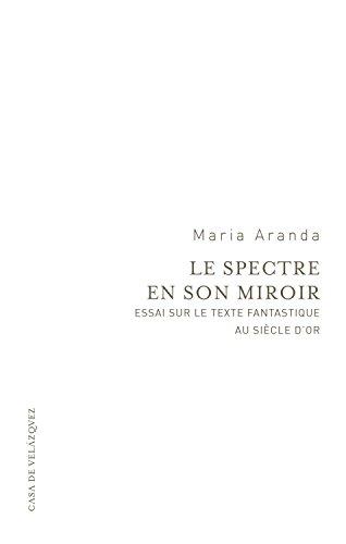 Le spectre en son miroir: Essai sur le texte fantastique au Siècle d'or (Essais de la Casa de Velázquez) por Maria Aranda