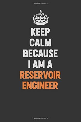 Keep Calm Because I Am a Reservoir Engineer: Inspirational life quote blank lined Notebook 6x9 matte finish (Engineer Reservoir)