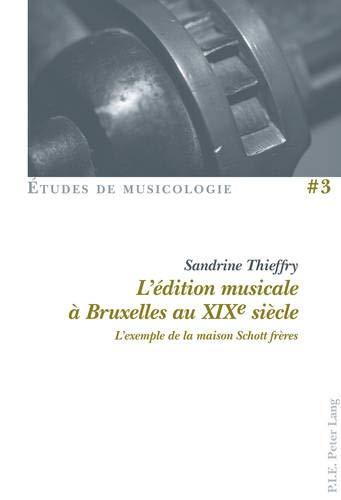 L\'édition musicale à Bruxelles au XIXe siècle: L\'exemple de la maison Schott frères (Études de Musicologie/Musicological Studies)