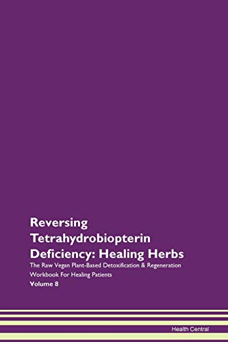 Reversing Tetrahydrobiopterin Deficiency: Healing Herbs The Raw Vegan Plant-Based Detoxification & Regeneration Workbook For Healing Patients Volume 8