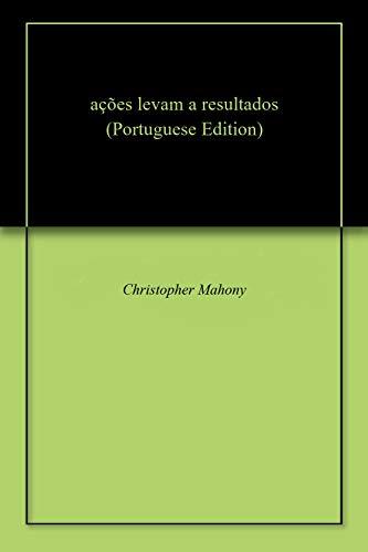 ações levam a resultados (Portuguese Edition) por Christopher  Mahony
