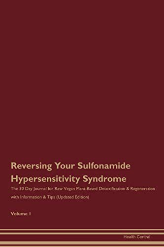 Reversing Your Sulfonamide Hypersensitivity Syndrome: The 30 Day Journal for Raw Vegan Plant-Based Detoxification & Regeneration with Information & Tips (Updated Edition) Volume 1