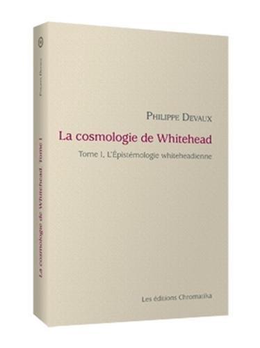 La cosmologie de Whitehead : Volume 1, L'épistémologie whiteheadienne par Philippe Devaux
