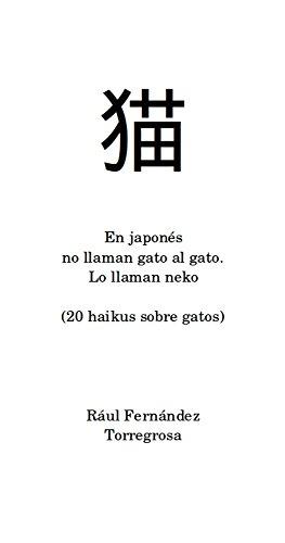 En japonés no llaman gato al gato. Lo llaman neko: (20 haikus sobre gatos) por Raúl Fernández Torregrosa