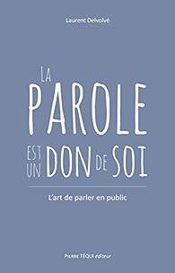 La parole est un don de soi : L'art de parler en public par Laurent Delvolvé