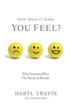 How Does It Make You Feel? Why Emotion Wins The Battle of Brands (English Edition) von [Travis, Daryl, Yates, Harrison]