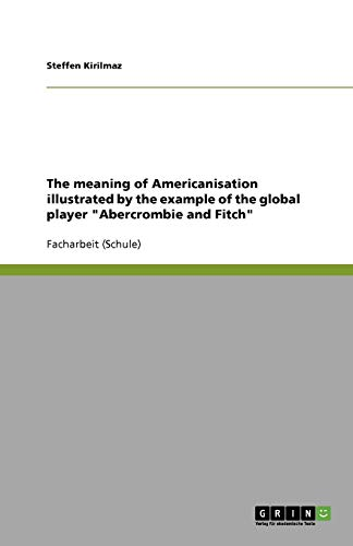 The meaning of Americanisation illustrated by the example of the global player 'Abercrombie and Fitch'