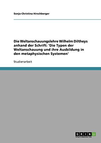 Die Weltanschauungslehre Wilhelm Diltheys anhand der Schrift: 'Die Typen der Weltanschauung und ihre Ausbildung in den metaphysischen Systemen'