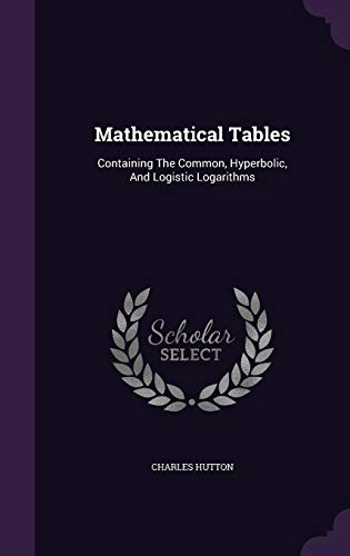 Mathematical Tables: Containing The Common, Hyperbolic, And Logistic Logarithms