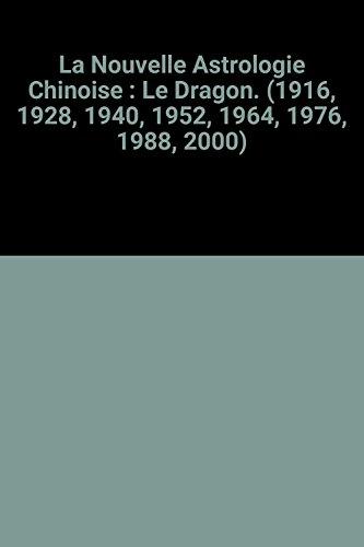La Nouvelle Astrologie Chinoise : Le Dragon. (1916, 1928, 1940, 1952, 1964, 1976, 1988, 2000)