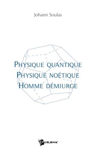 Physique quantique, physique noétique, homme démiurge par Johann Soulas
