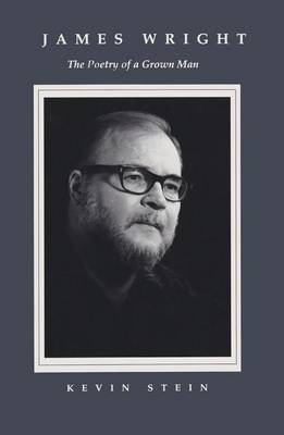 [James Wright: The Poetry of a Grown Man : Constancy and Transition in the Work of James Wright] (By: Kevin Stein) [published: January, 1989]