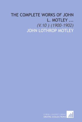 The Complete Works of John L. Motley ...: (V.10 ) (1900-1902)