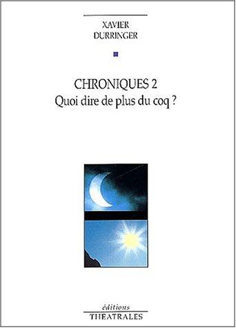 Chroniques 2. Quoi dire de plus du coq ? par Xavier Durringer