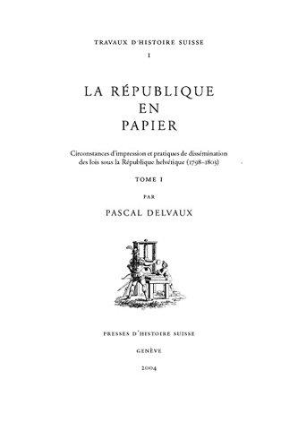 La république en papier: circonstances d'impression et pratiques de dissémination des lois sous la république helvétique (1798-1803) par Pascal Delvaux