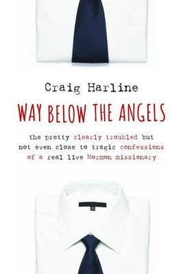 [(Way Below the Angels: The Pretty Clearly Troubled but Not Even Close to Tragic Confessions of a Real Live Mormon Missionary)] [ By (author) Craig E. Harline ] [September, 2014]