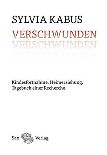 Verschwunden: Kindesfortnahme. Heimerziehung. Tagebuch einer Recherche