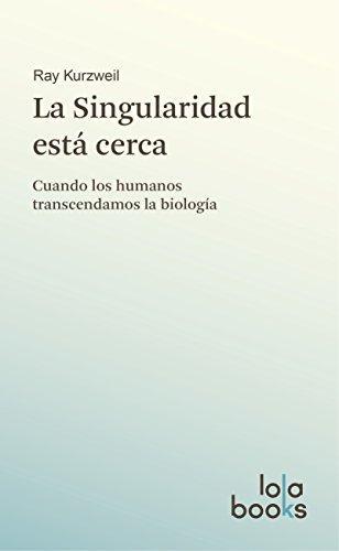 La Singularidad está cerca: Cuando los humanos transcendamos la biología por Ray Kurzweil