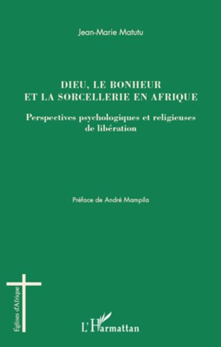 Dieu, le bonheur et la sorcellerie en Afrique: Perspectives psychologiques et religieuses de libération (Églises d'Afrique) par Jean-Marie Matutu