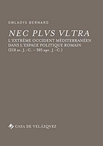 Nec plus ultra: L'Extrême Occident méditerranéen dans l'espace politique romain (218 av. J.-C. – 305 ap. J.-C.) (Bibliothèque de la Casa de Velázquez) por Gwladys Bernard