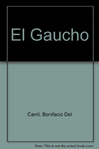El gaucho: Su origen. Su personalidad. Su vida : iconografía de la época por Bonifacio del Carril