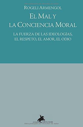 El Mal Y La Conciencia Moral : la fuerza de las ideologías, el respeto, el amor, el odio