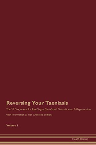 Reversing Your Taeniasis: The 30 Day Journal for Raw Vegan Plant-Based Detoxification & Regeneration with Information & Tips (Updated Edition) Volume 1