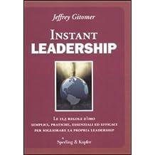 Instant leadership. Le 12,5 regole d'oro semplici, pratiche, essenziali ed efficaci per migliorare la propria leadership