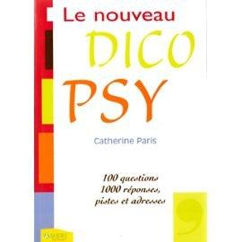Le nouveau Dico Psy : 100 questions, 1000 réponses, pistes et adresses par Catherine Paris