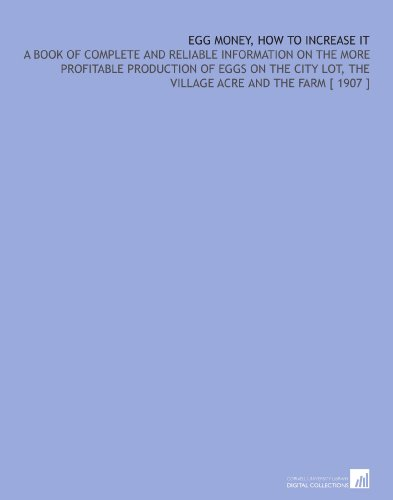 Egg Money, How to Increase it: A Book of Complete and Reliable Information on the More Profitable Production of Eggs on the City Lot, the Village Acre and the Farm [ 1907 ] por Harold Alvah Nourse