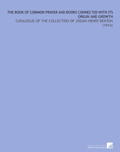 The Book of Common Prayer and Books Connected With Its Origin and Growth: Catalogue of the Collection of Josiah Henry Benton (1914) por Josiah H. (Josiah Henry) Benton