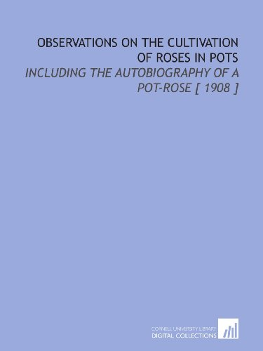 Observations on the Cultivation of Roses in Pots: Including the Autobiography of a Pot-Rose [ 1908 ] 1908 Rosen