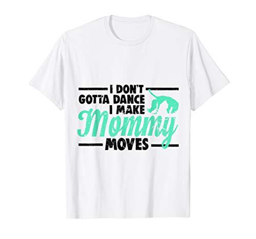 Dance Mom-t-shirt (I Dont Gotta Dance I Make Mommy Moves Shirt - Mom T-Shirt)