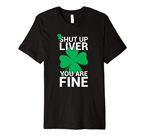 Shut Up Liver You Are Fine Shirt Irish -