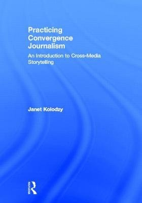 [(Practicing Convergence Journalism: An Introduction to Cross-Media Storytelling)] [Author: Janet Kolodzy] published on (October, 2012)