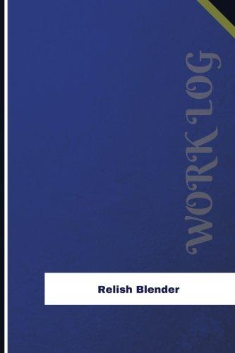 Relish Blender Work Log: Work Journal, Work Diary, Log - 126 pages, 6 x 9 inches (Orange Logs/Work Log) Orangen-relish