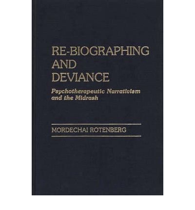 By Mordechai Rotenberg ( Author ) [ Re-Biographing and Deviance: Psychotherapeutic Narrativism and the Midrash By Aug-1987 Hardcover