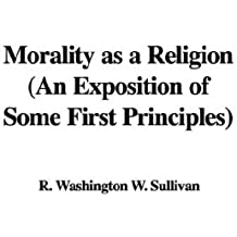 Morality as a Religion: An Exposition of Some First Principles